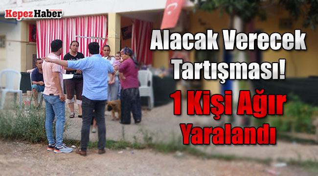 Antalya'da Alacak Verecek Tartışması! 1 Kişi Ağır Yaralandı